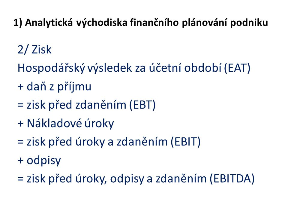 1) Analytická východiska finančního plánování podniku 2/ Zisk Hospodářský výsledek za účetní období (EAT) + daň z příjmu = zisk před zdaněním (EBT) +