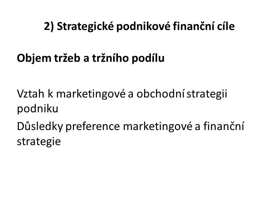 2) Strategické podnikové finanční cíle Objem tržeb a tržního podílu Vztah k marketingové a obchodní strategii podniku Důsledky preference marketingové