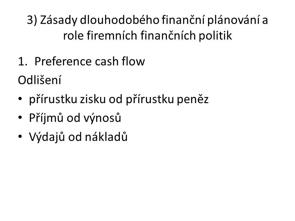 3) Zásady dlouhodobého finanční plánování a role firemních finančních politik 1.Preference cash flow Odlišení přírustku zisku od přírustku peněz Příjm