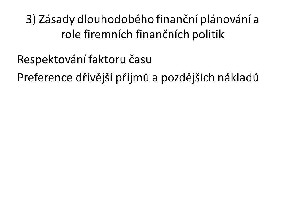 3) Zásady dlouhodobého finanční plánování a role firemních finančních politik Respektování faktoru času Preference dřívější příjmů a pozdějších náklad