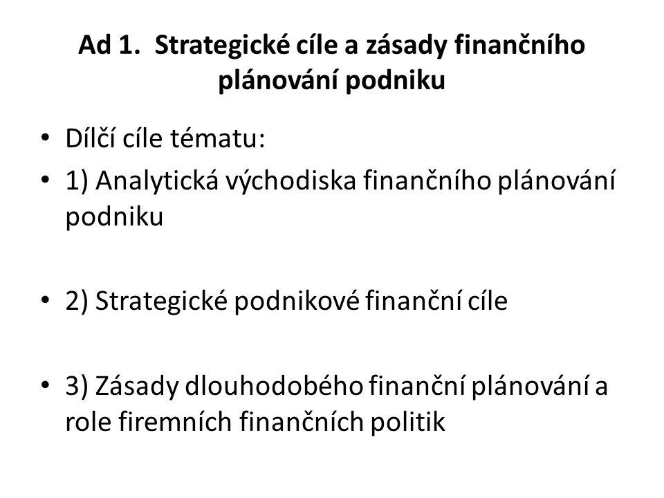 Ad 1. Strategické cíle a zásady finančního plánování podniku Dílčí cíle tématu: 1) Analytická východiska finančního plánování podniku 2) Strategické p