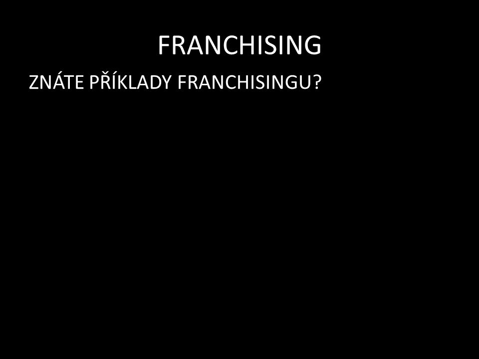FRANCHISING ZNÁTE PŘÍKLADY FRANCHISINGU