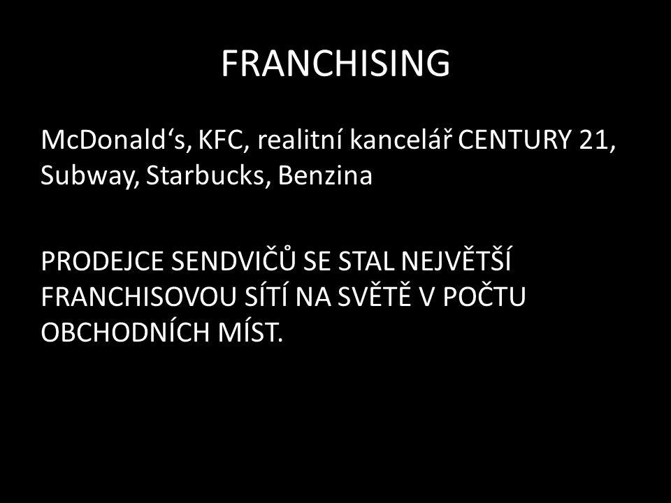 FRANCHISING McDonald's, KFC, realitní kancelář CENTURY 21, Subway, Starbucks, Benzina PRODEJCE SENDVIČŮ SE STAL NEJVĚTŠÍ FRANCHISOVOU SÍTÍ NA SVĚTĚ V POČTU OBCHODNÍCH MÍST.