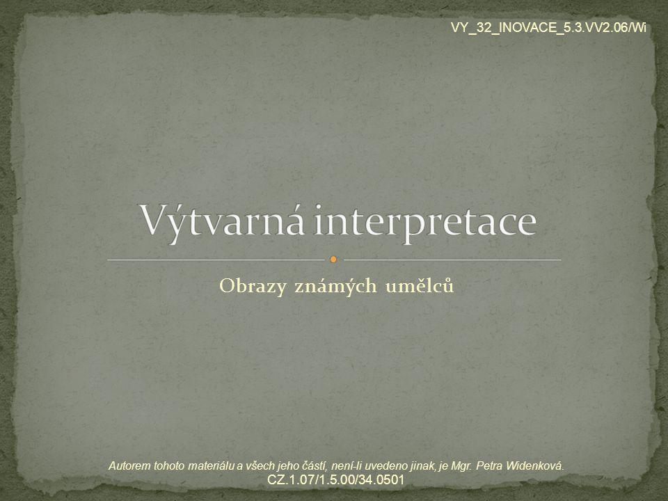 Obrazy známých umělců VY_32_INOVACE_5.3.VV2.06/Wi Autorem tohoto materiálu a všech jeho částí, není-li uvedeno jinak, je Mgr. Petra Widenková. CZ.1.07