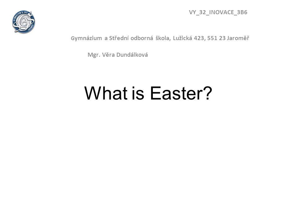 What is Easter? VY_32_INOVACE_3B6 G ymnázium a Střední odborná škola, Lužická 423, 551 23 Jaroměř Mgr. Věra Dundálková