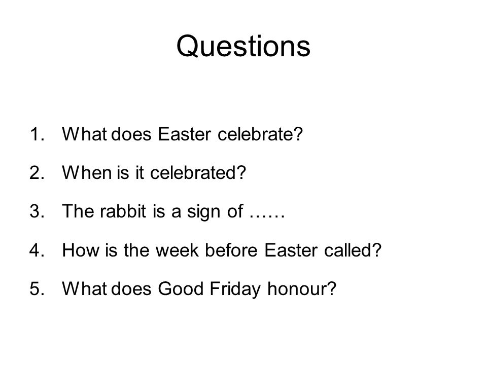Questions 1.What does Easter celebrate? 2.When is it celebrated? 3.The rabbit is a sign of …… 4.How is the week before Easter called? 5.What does Good