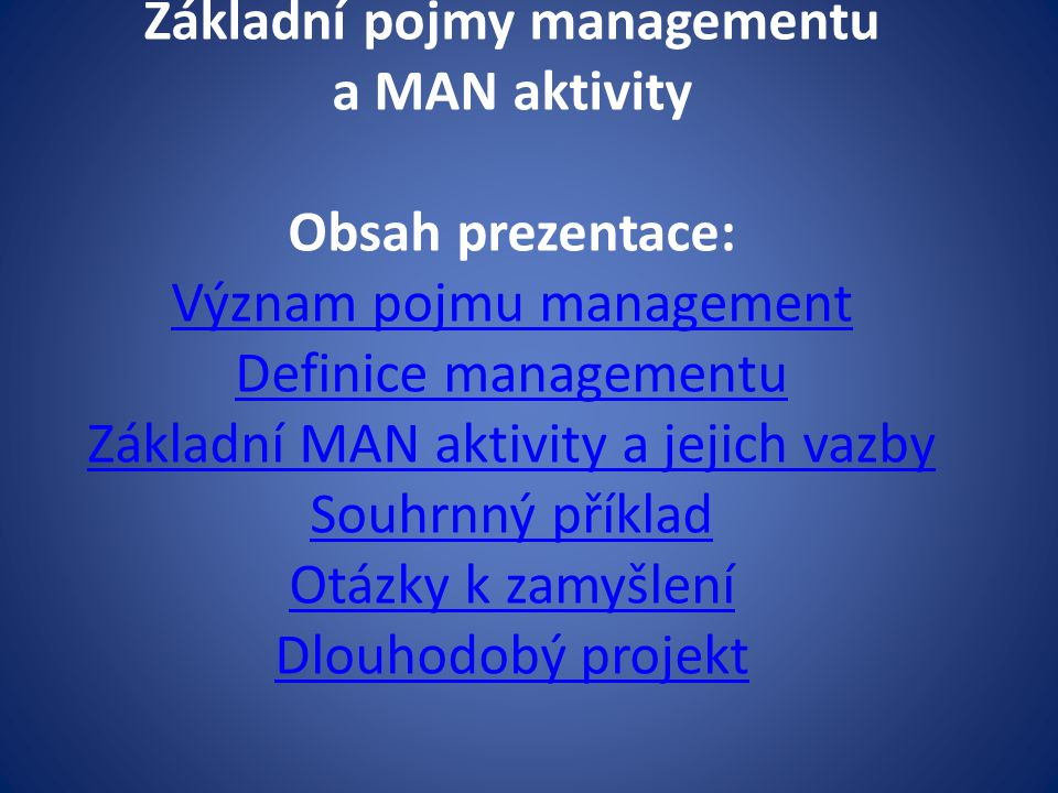 Základní pojmy managementu a MAN aktivity Obsah prezentace: Význam pojmu management Definice managementu Základní MAN aktivity a jejich vazby Souhrnný