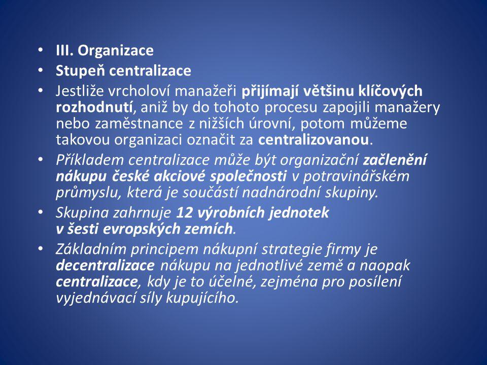 III. Organizace Stupeň centralizace Jestliže vrcholoví manažeři přijímají většinu klíčových rozhodnutí, aniž by do tohoto procesu zapojili manažery ne