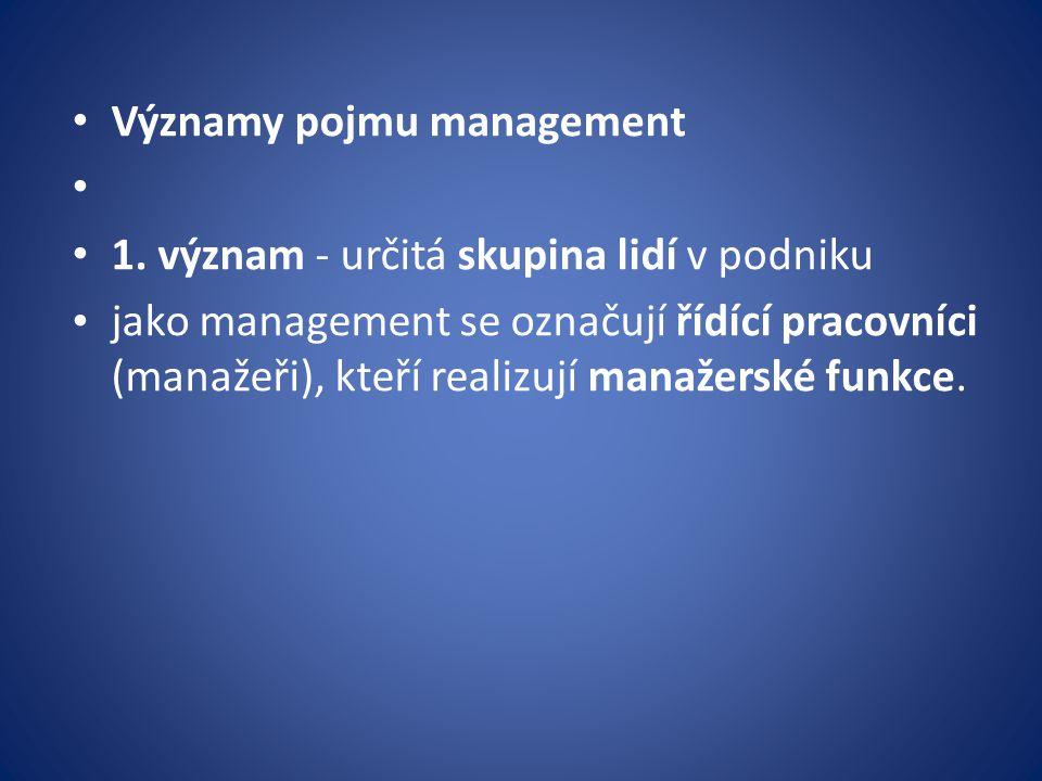 Významy pojmu management 1. význam - určitá skupina lidí v podniku jako management se označují řídící pracovníci (manažeři), kteří realizují manažersk
