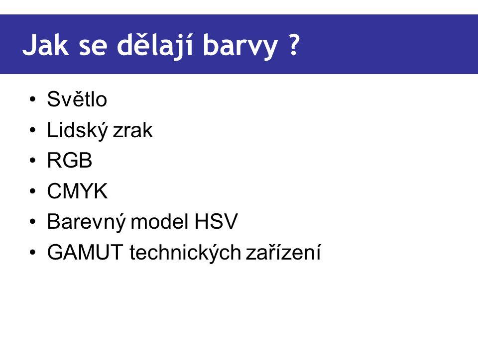 Jak se dělají barvy ? Světlo Lidský zrak RGB CMYK Barevný model HSV GAMUT technických zařízení