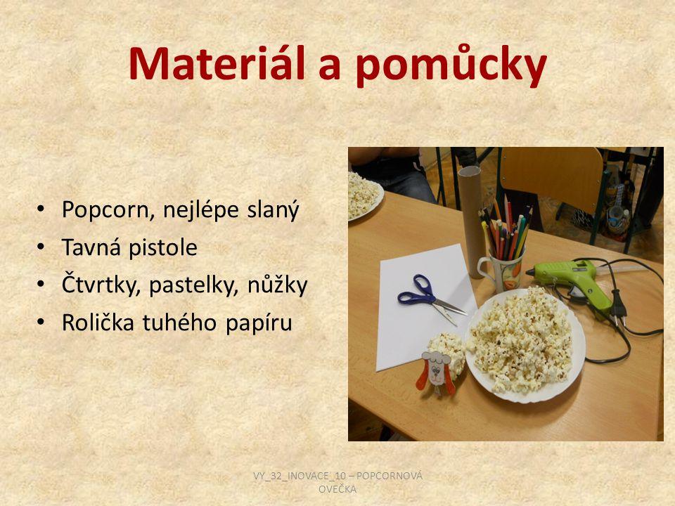 Materiál a pomůcky Popcorn, nejlépe slaný Tavná pistole Čtvrtky, pastelky, nůžky Rolička tuhého papíru VY_32_INOVACE_10 – POPCORNOVÁ OVEČKA