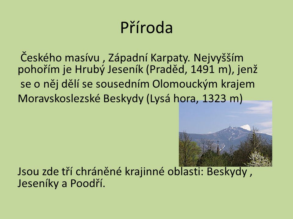 Příroda Českého masívu, Západní Karpaty. Nejvyšším pohořím je Hrubý Jeseník (Praděd, 1491 m), jenž se o něj dělí se sousedním Olomouckým krajem Moravs