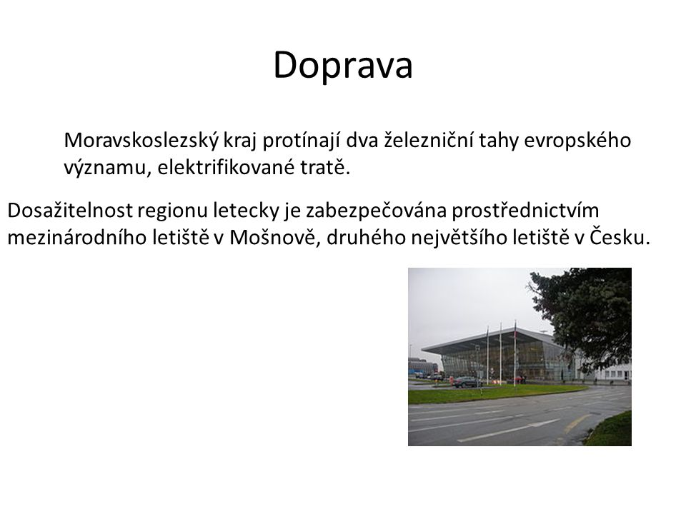 Doprava Moravskoslezský kraj protínají dva železniční tahy evropského významu, elektrifikované tratě. Dosažitelnost regionu letecky je zabezpečována p