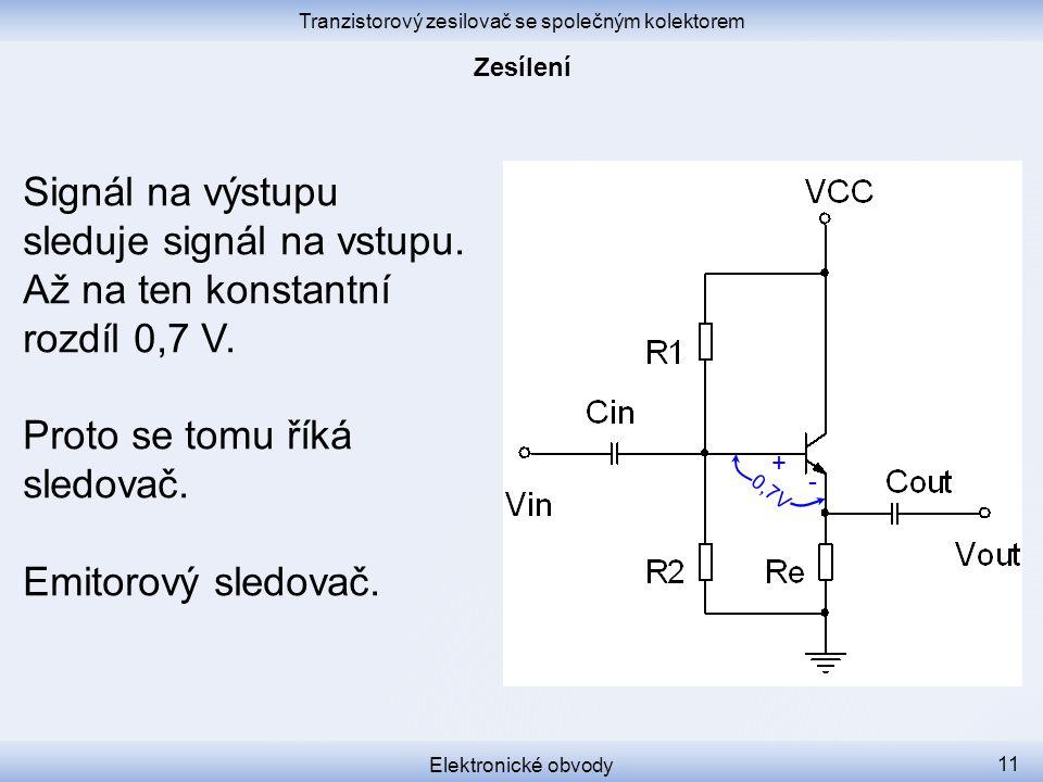 Tranzistorový zesilovač se společným kolektorem Elektronické obvody 11 Signál na výstupu sleduje signál na vstupu.