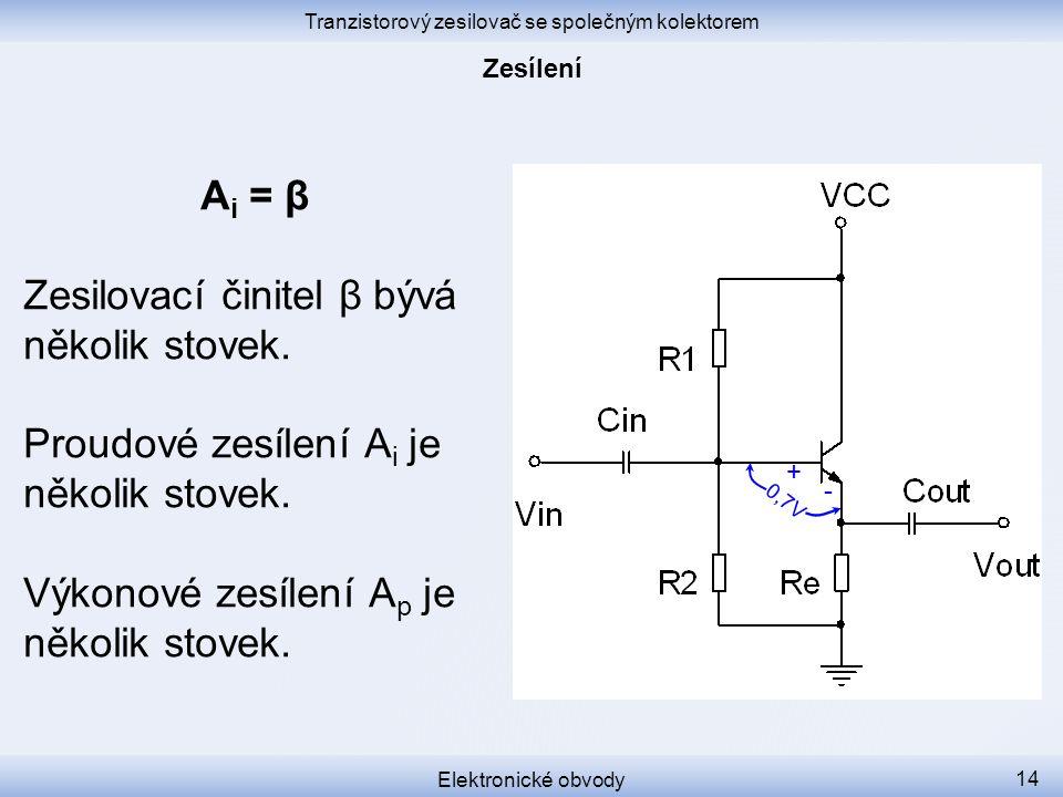 Tranzistorový zesilovač se společným kolektorem Elektronické obvody 14 A i = β Zesilovací činitel β bývá několik stovek.