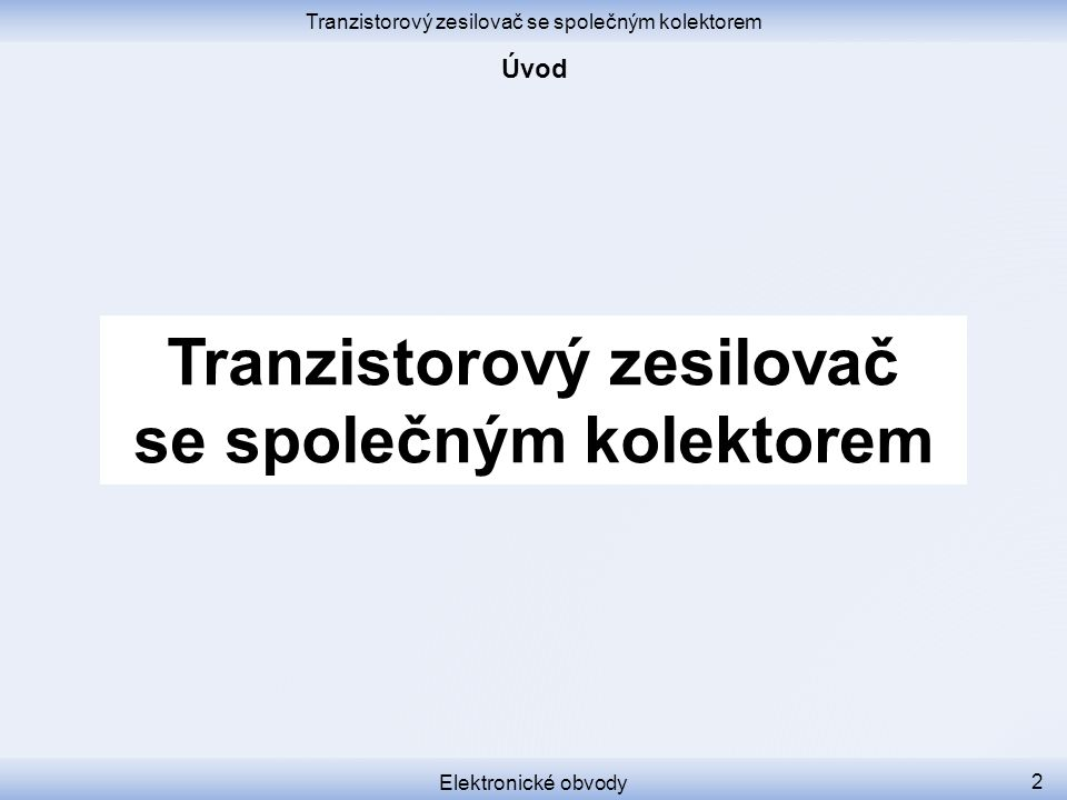 Tranzistorový zesilovač se společným kolektorem Elektronické obvody 13 A u = 1 K čemu zesilovač, když vlastně nezesiluje.