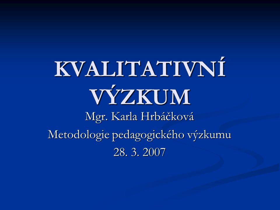 KVALITATIVNÍ VÝZKUM Mgr. Karla Hrbáčková Metodologie pedagogického výzkumu 28. 3. 2007