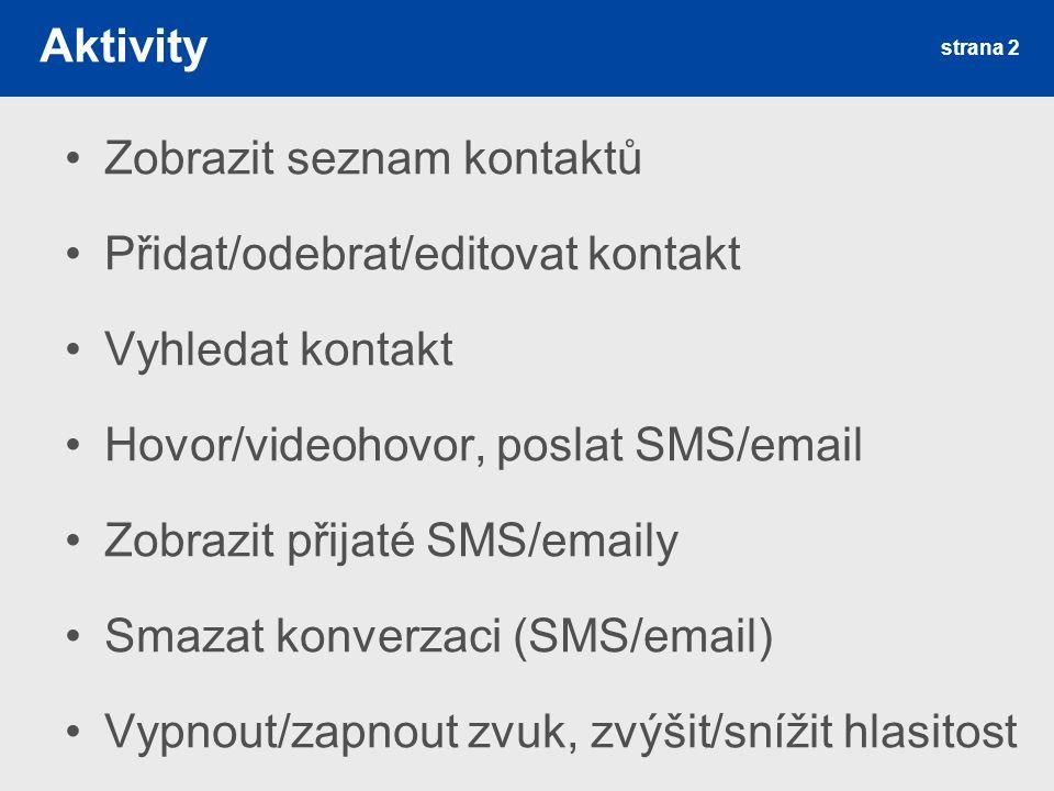 strana 2 Aktivity Zobrazit seznam kontaktů Přidat/odebrat/editovat kontakt Vyhledat kontakt Hovor/videohovor, poslat SMS/email Zobrazit přijaté SMS/emaily Smazat konverzaci (SMS/email) Vypnout/zapnout zvuk, zvýšit/snížit hlasitost