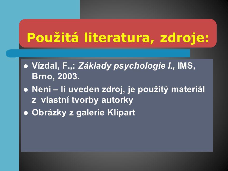 Použitá literatura, zdroje: Vízdal, F.,: Základy psychologie I., IMS, Brno, 2003. Není – li uveden zdroj, je použitý materiál z vlastní tvorby autorky