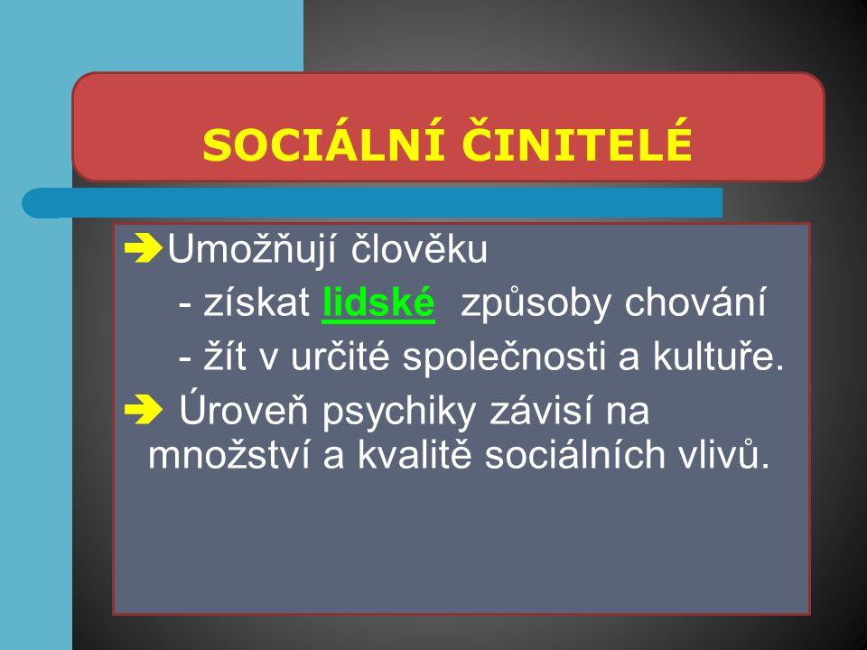 SOCIÁLNÍ ČINITELÉ  Umožňují člověku - získat lidské způsoby chování - žít v určité společnosti a kultuře.