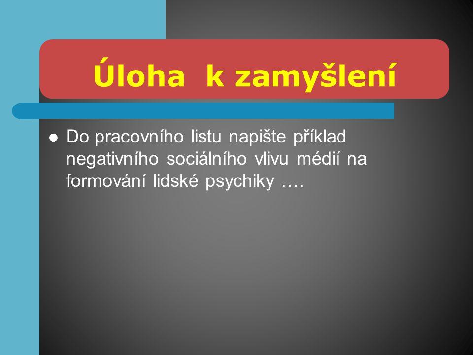 Úloha k zamyšlení Do pracovního listu napište příklad negativního sociálního vlivu médií na formování lidské psychiky ….