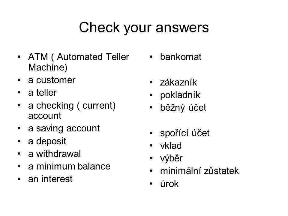 Check your answers ATM ( Automated Teller Machine) a customer a teller a checking ( current) account a saving account a deposit a withdrawal a minimum balance an interest bankomat zákazník pokladník běžný účet spořící účet vklad výběr minimální zůstatek úrok