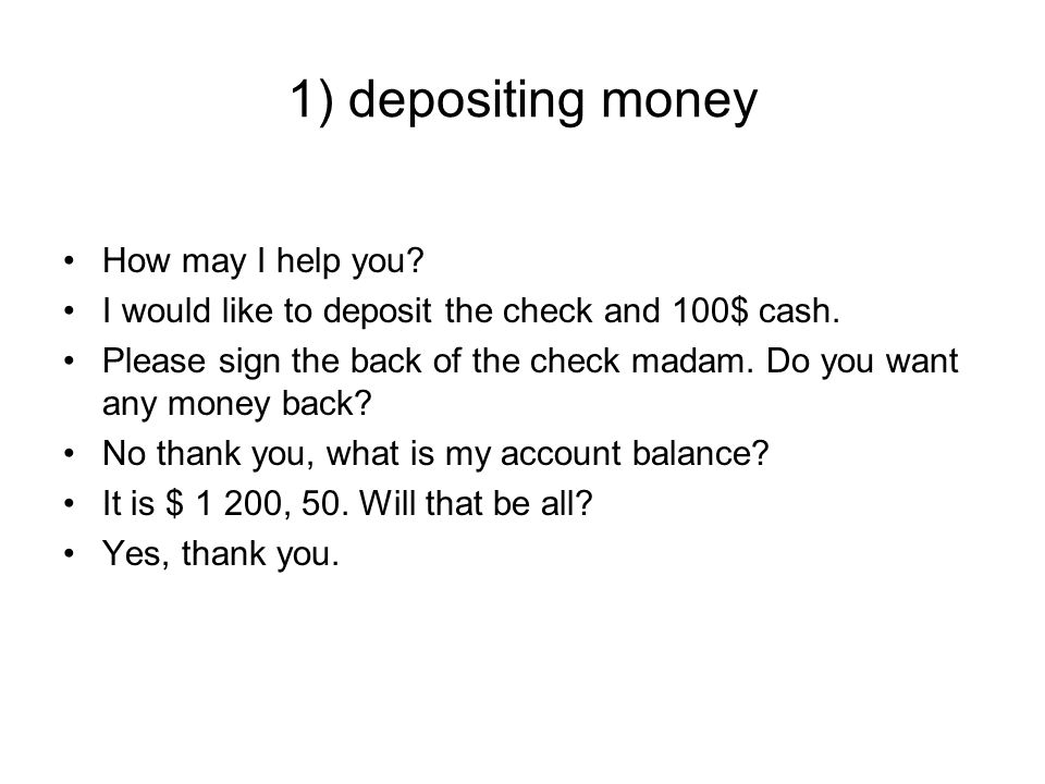 1) depositing money How may I help you. I would like to deposit the check and 100$ cash.