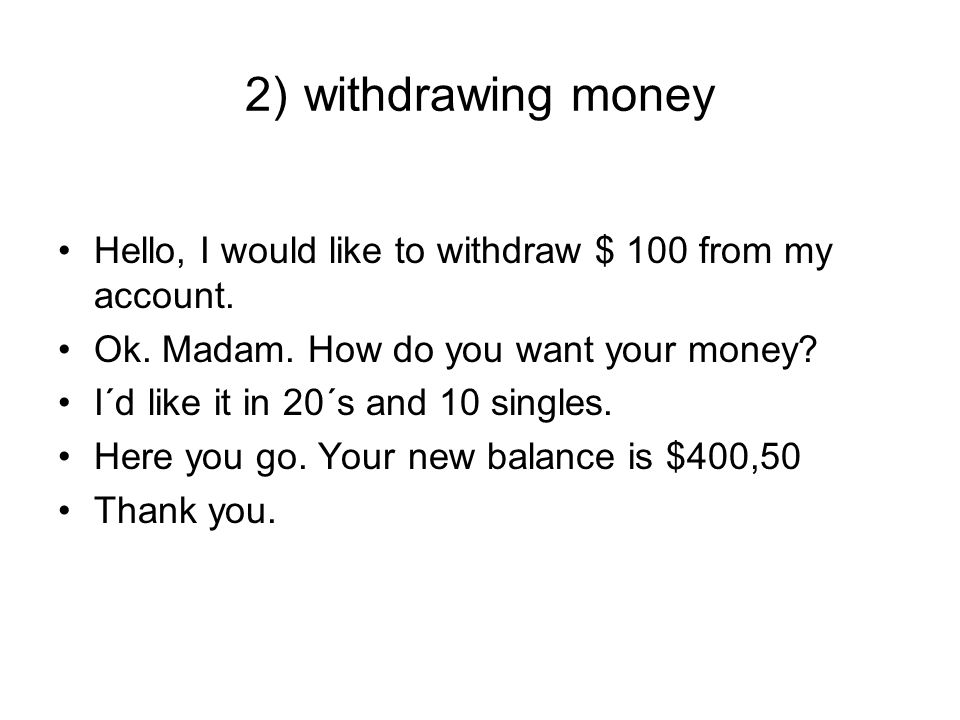 2) withdrawing money Hello, I would like to withdraw $ 100 from my account.