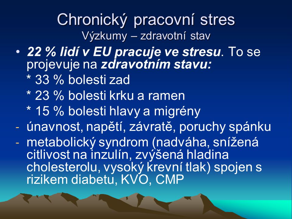 Chronický pracovní stres Výzkumy – zdravotní stav 22 % lidí v EU pracuje ve stresu. To se projevuje na zdravotním stavu: * 33 % bolesti zad * 23 % bol