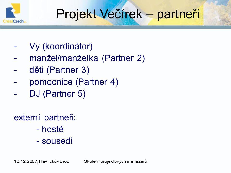 10.12.2007, Havlíčkův BrodŠkolení projektových manažerů -Vy (koordinátor) -manžel/manželka (Partner 2) -děti (Partner 3) -pomocnice (Partner 4) -DJ (Partner 5) externí partneři: - hosté - sousedi Projekt Večírek – partneři