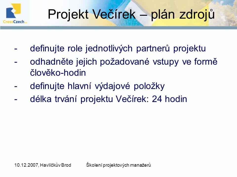 10.12.2007, Havlíčkův BrodŠkolení projektových manažerů -definujte role jednotlivých partnerů projektu -odhadněte jejich požadované vstupy ve formě člověko-hodin -definujte hlavní výdajové položky -délka trvání projektu Večírek: 24 hodin Projekt Večírek – plán zdrojů