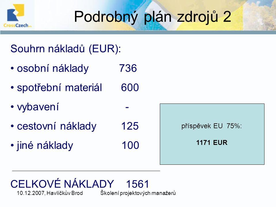 10.12.2007, Havlíčkův BrodŠkolení projektových manažerů Podrobný plán zdrojů 2 Souhrn nákladů (EUR): osobní náklady 736 spotřební materiál 600 vybavení - cestovní náklady 125 jiné náklady 100 CELKOVÉ NÁKLADY 1561 příspěvek EU 75%: 1171 EUR