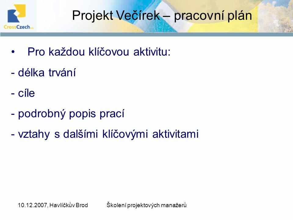 10.12.2007, Havlíčkův BrodŠkolení projektových manažerů Projekt Večírek – pracovní plán Pro každou klíčovou aktivitu: - délka trvání - cíle - podrobný popis prací - vztahy s dalšími klíčovými aktivitami