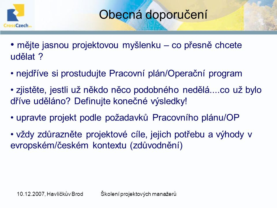10.12.2007, Havlíčkův BrodŠkolení projektových manažerů Obecná doporučení mějte jasnou projektovou myšlenku – co přesně chcete udělat .