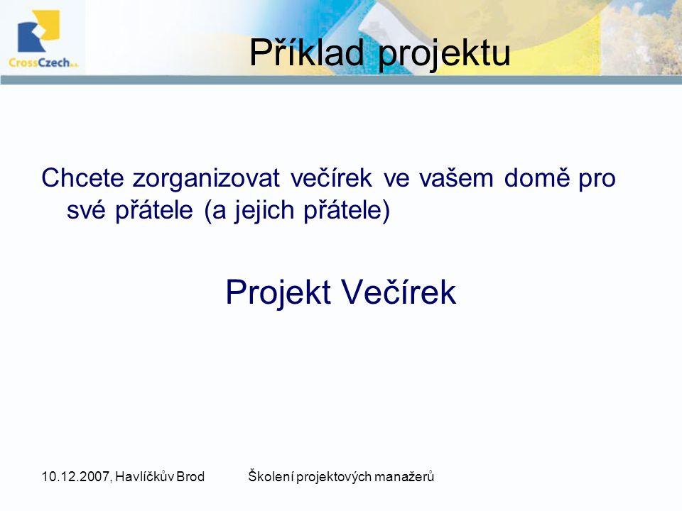 10.12.2007, Havlíčkův BrodŠkolení projektových manažerů Chcete zorganizovat večírek ve vašem domě pro své přátele (a jejich přátele) Projekt Večírek Příklad projektu