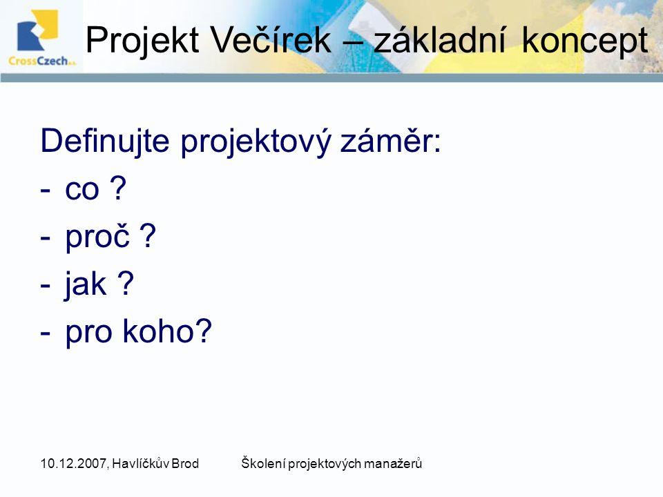 10.12.2007, Havlíčkův BrodŠkolení projektových manažerů -hlavní cíl projektu (proč) 1.udržení dobrých vztahů s přáteli, tvorba nových přátelství -specifické cíle (co) 1.nakupování (zařídit vše včas) 2.vaření (připravit dostatek dobrých jídel) 3.konzumace (užít si večeři a příjemnou konverzaci) 4.pití nápojů (zajistit příjemnou atmosféru) 5.Tanec (vytvořit příležitosti pro utužení vztahů) Projekt Večírek – cíle
