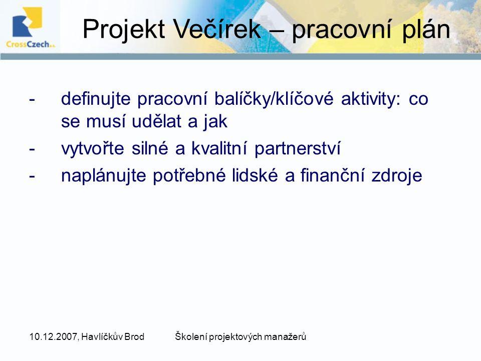 10.12.2007, Havlíčkův BrodŠkolení projektových manažerů -definujte pracovní balíčky/klíčové aktivity: co se musí udělat a jak -vytvořte silné a kvalitní partnerství -naplánujte potřebné lidské a finanční zdroje Projekt Večírek – pracovní plán