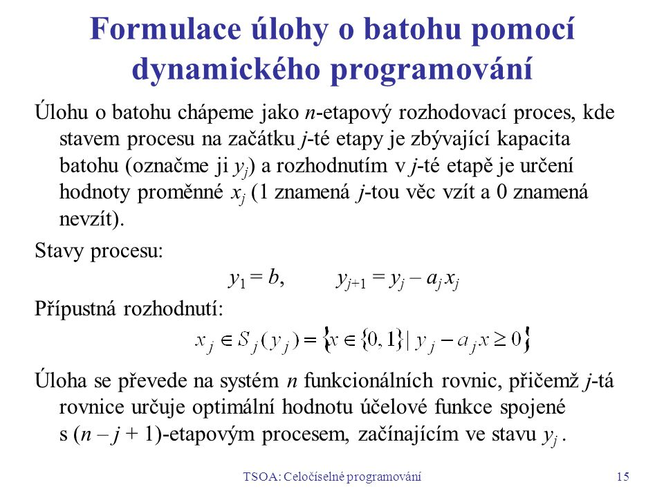 TSOA: Celočíselné programování15 Formulace úlohy o batohu pomocí dynamického programování Úlohu o batohu chápeme jako n-etapový rozhodovací proces, kde stavem procesu na začátku j-té etapy je zbývající kapacita batohu (označme ji y j ) a rozhodnutím v j-té etapě je určení hodnoty proměnné x j (1 znamená j-tou věc vzít a 0 znamená nevzít).