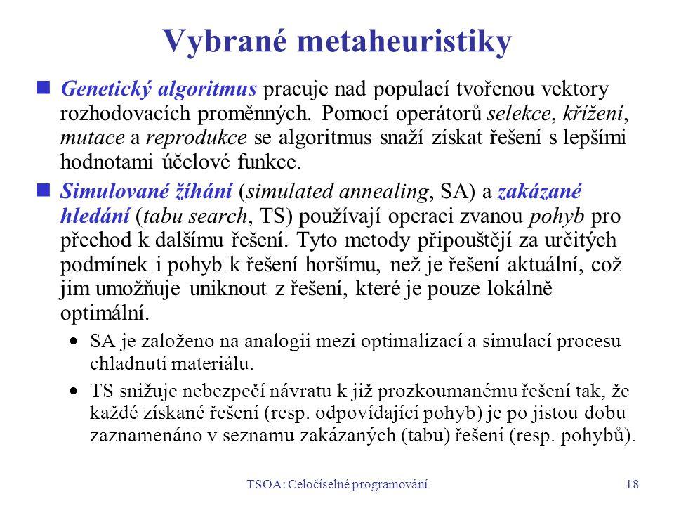 TSOA: Celočíselné programování18 Vybrané metaheuristiky Genetický algoritmus pracuje nad populací tvořenou vektory rozhodovacích proměnných.