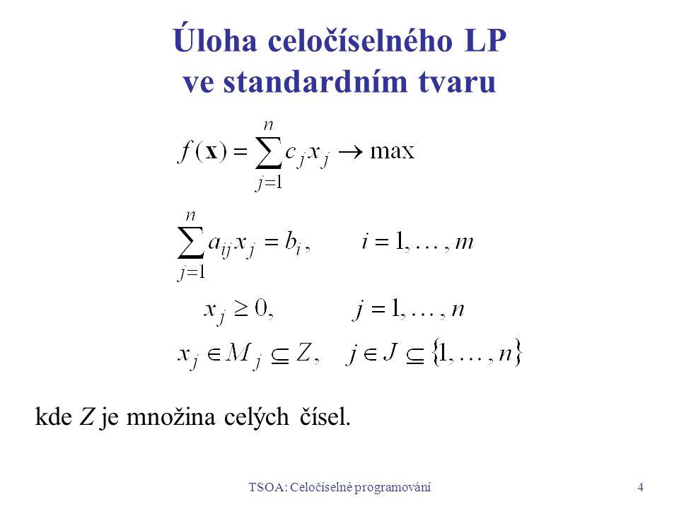 TSOA: Celočíselné programování5 Příklady úloh celočíselného LP Úloha optimalizace výrobního programu, kde množství výrobků se počítá v kusech.