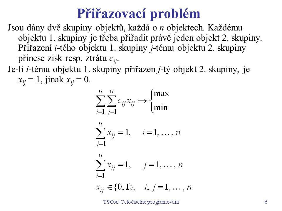 TSOA: Celočíselné programování17 Řešení systému funkcionálních rovnic Systém funkcionálních rovnic se řeší pro j = n, n – 1, …, 1 a pro hodnoty stavů a získané optimální hodnoty x j o (y j ) se zaznamenávají do tabulek.