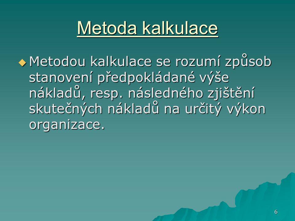 6 Metoda kalkulace  Metodou kalkulace se rozumí způsob stanovení předpokládané výše nákladů, resp.