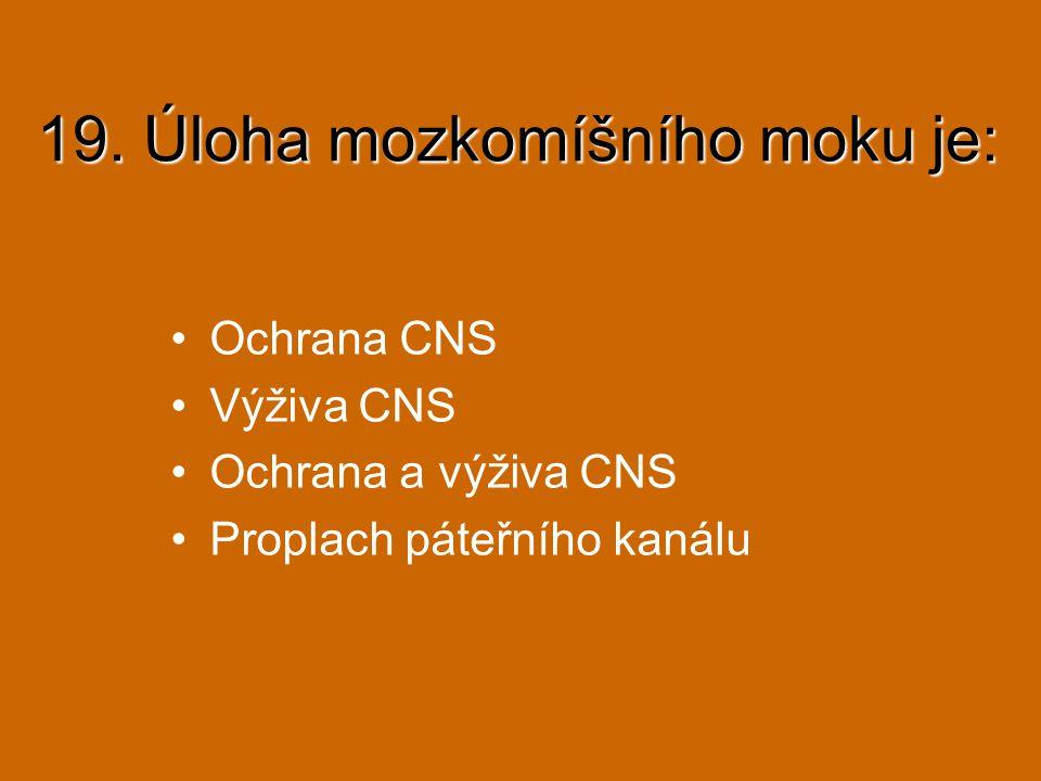 19. Úloha mozkomíšního moku je: Ochrana CNS Výživa CNS Ochrana a výživa CNS Proplach páteřního kanálu