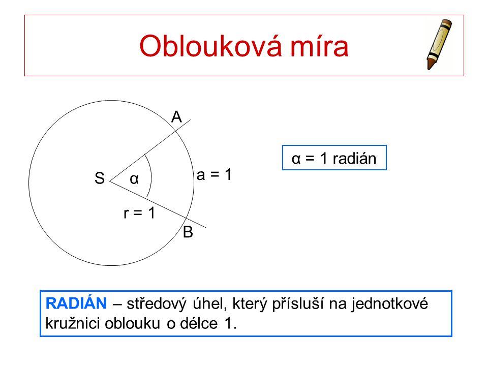 Oblouková míra S B A r = 1 α a = 1 α = 1 radián RADIÁN – středový úhel, který přísluší na jednotkové kružnici oblouku o délce 1.