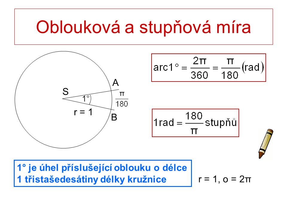 Oblouková a stupňová míra 1° je úhel příslušející oblouku o délce 1 třistašedesátiny délky kružnice r = 1, o = 2π r = 1 S B A 1°