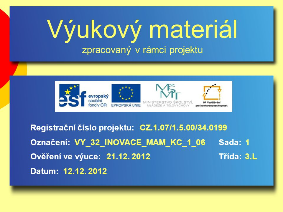 Výukový materiál zpracovaný v rámci projektu Označení:Sada: Ověření ve výuce:Třída: Datum: Registrační číslo projektu:CZ.1.07/1.5.00/34.0199 1VY_32_INOVACE_MAM_KC_1_06 21.12.