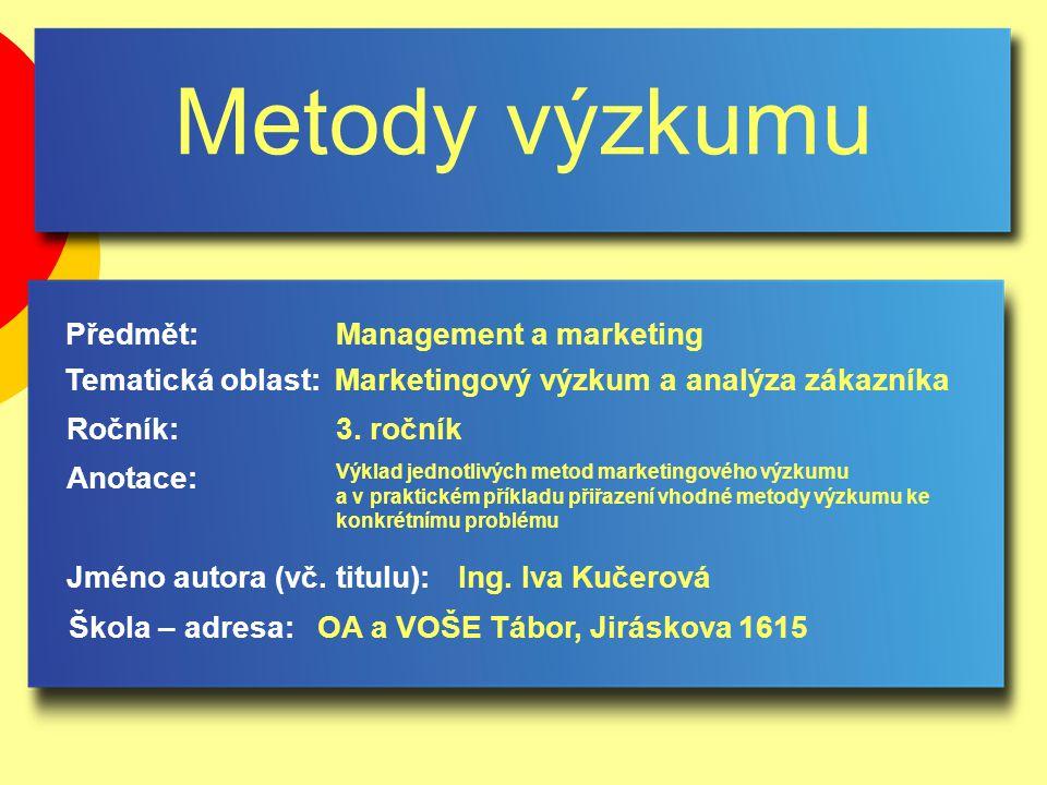 Metody výzkumu Jméno autora (vč. titulu): Škola – adresa: Ročník: Předmět: Anotace: 3. ročník Management a marketing Ing. Iva Kučerová OA a VOŠE Tábor