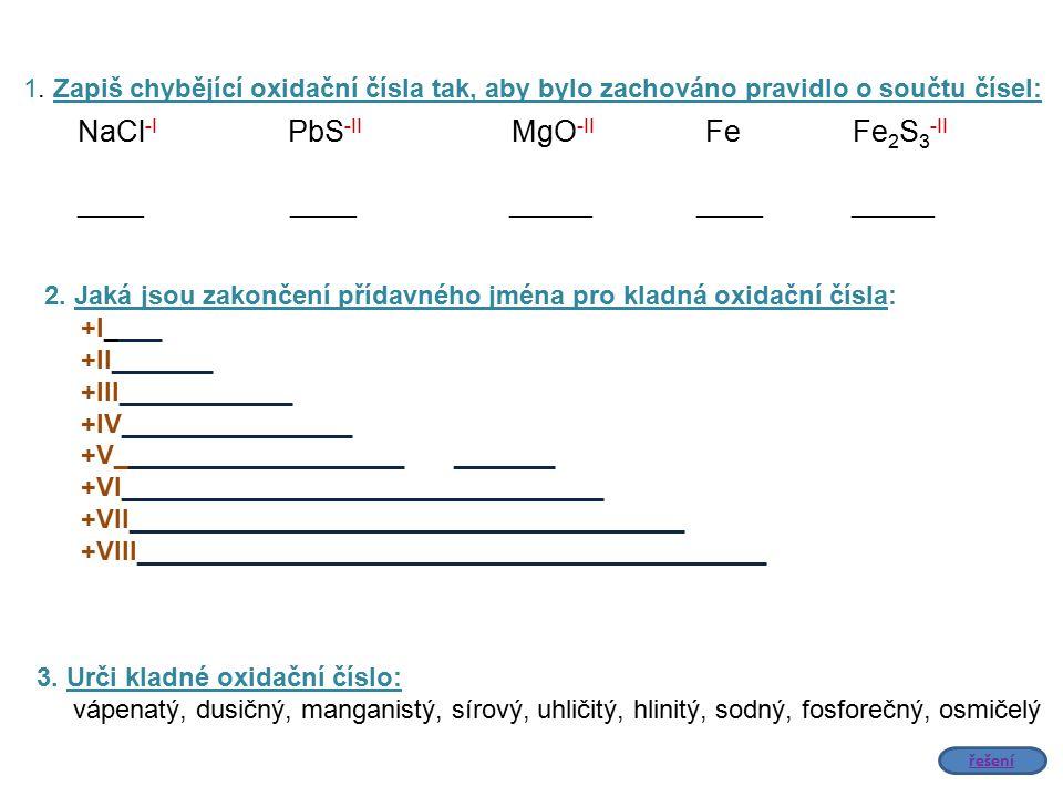 1. Zapiš chybějící oxidační čísla tak, aby bylo zachováno pravidlo o součtu čísel: NaCl -I PbS -II MgO -II Fe Fe 2 S 3 -II ____ ____ _____ ____ _____