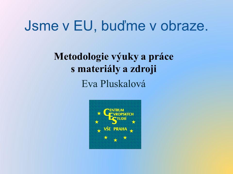 Jsme v EU, buďme v obraze. Metodologie výuky a práce s materiály a zdroji Eva Pluskalová