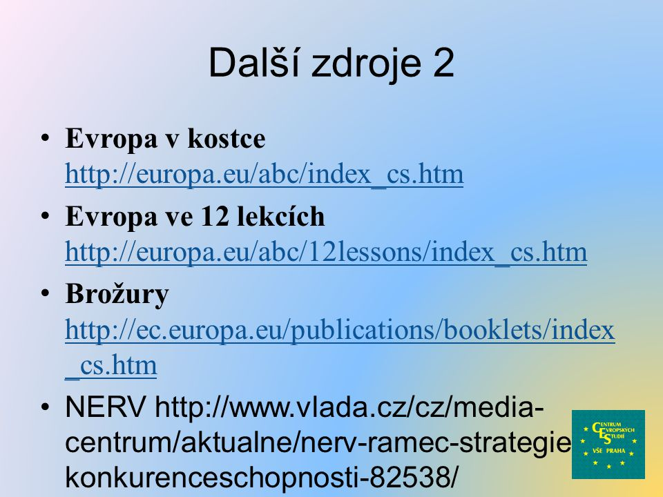 Další zdroje 2 Evropa v kostce http://europa.eu/abc/index_cs.htm http://europa.eu/abc/index_cs.htm Evropa ve 12 lekcích http://europa.eu/abc/12lessons/index_cs.htm http://europa.eu/abc/12lessons/index_cs.htm Brožury http://ec.europa.eu/publications/booklets/index _cs.htm http://ec.europa.eu/publications/booklets/index _cs.htm NERV http://www.vlada.cz/cz/media- centrum/aktualne/nerv-ramec-strategie- konkurenceschopnosti-82538/